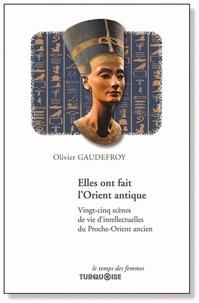 Olivier Gaudefroy - Elles ont fait l'Orient antique - Vingt-cinq scènes de vie d'intellectuelles du Proche-Orient ancien.