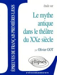 Olivier Got - Le mythe antique dans le théâtre du XXe siècle.
