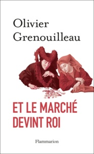 Olivier Grenouilleau - Et le marché devint roi - Essai sur l'éthique du capitalisme.