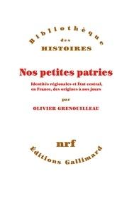 Olivier Grenouilleau - Nos petites patries - Identités régionales et Etat central, en France, des origines à nos jours.