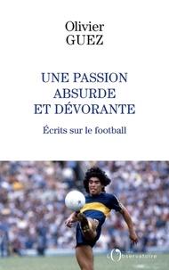 Olivier Guez - Une passion absurde et dévorante - Ecrits sur le football (2014-2020).