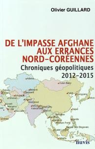 Olivier Guillard - De l'impasse afghane aux errances nord-coréennes - Chroniques géopolitiques 2012-2015.