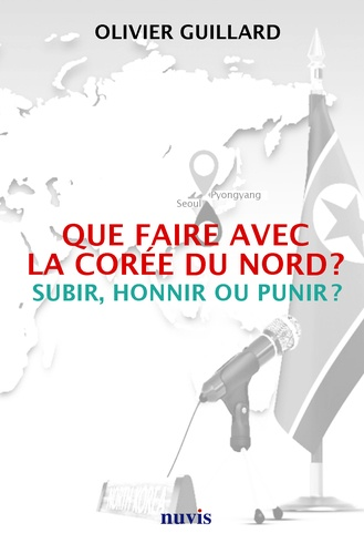 Olivier Guillard - Que faire avec la Corée du Nord ? - Subir, honnir ou punir ?.