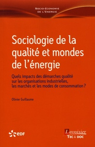 Olivier Guillaume - Sociologie de la qualité et mondes de l'énergie - Quels impacts des démarches qualité sur les organisations industrielles, les marchés et les modes de consommation ?.