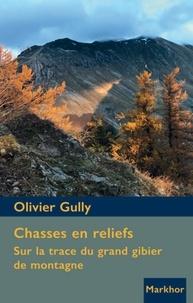 Olivier Gully - Chasses en reliefs - Sur la trace du grand gibier de montagne.