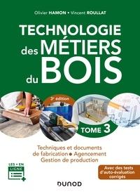 Olivier Hamon et Vincent Roullat - Technologie des métiers du bois - Tome 3 - 3e éd. - Techniques et documents de fabrication - Agencement.