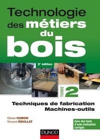 Olivier Hamon et Vincent Roullat - Technologie des métiers du bois - Tome 2, Techniques de fabrication ; Machines-outils.