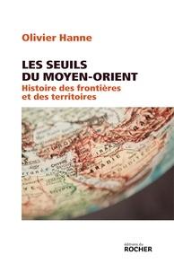 Olivier Hanne - Les seuils du Moyen-Orient - Histoire des frontières et des territoires de l'Antiquité à nos jours.