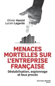 Olivier Hassid et Lucien Lagarde - Menaces mortelles sur l'entreprise française - Déstabilisation, espionnage et faux procès.