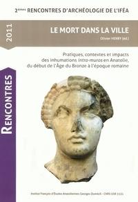 Olivier Henry - Le Mort dans la ville - Pratiques, contextes et impacts des inhumations intra-muros en Anatolie, du début de l'Age du Bronze à l'époque romaine.