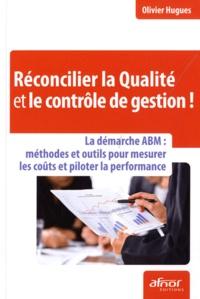 Olivier Hugues - Réconcilier la Qualité et le contrôle de gestion ! - La démarche ABM : méthodes et outils pour mesurer les coûts et piloter la performance.