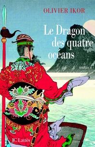 Olivier Ikor - Le dragon des quatre océans - Un roman historique qui retrace la plus fabuleuse expédition de tous les temps.