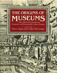 Olivier Impey et Arthur MacGregor - The origins of museums - The cabinet of curiosities in sixteenth and seventeenth century Europe.