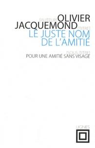 Olivier Jacquemond - Le juste nom de l'amitié - Pour une amitié sans visage.