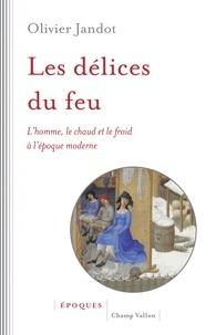 Olivier Jandot - Les délices du feu - L'homme, le chaud et le froid à l'époque moderne.