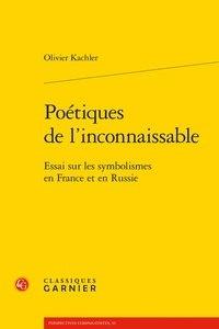 Olivier Kachler - Poétiques de l'inconnaissable - Essai sur les symbolismes en France et en Russie.