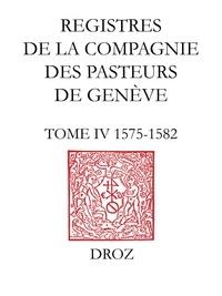 Olivier Labarthe et Bernard Lescaze - Registres de la Compagnie des pasteurs de Genève au temps de Calvin - TomeIV, 1575-1582.