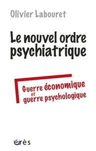 Olivier Labouret - Le nouvel ordre psychiatrique - Guerre économique et guerre psychologique.