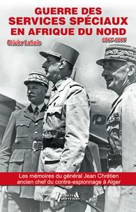 Olivier Lahaie - Guerre des services spéciaux en Afrique du Nord - D'après les souvenirs inédits du général Jean Chrétien, ancien chef du contre-espionnage à Alger (1918-1947).