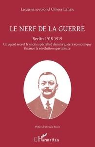 Olivier Lahaie - Le nerf de la guerre - Berlin 1918-1919 - Un agent secret français spécialisé dans la guerre économique finance la révolution spartakiste.