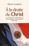 Olivier Landron - A la droite du Christ - Les catholiques traditionnels en France depuis le cocnile Vatican II 1965-2015.