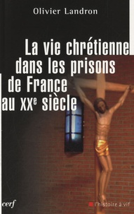 Olivier Landron - La vie chrétienne dans les prisons de France au XXe siècle.