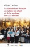 Olivier Landron - Le catholicisme français au rythme du chant et de la musique (XXe-XXIe siècles).