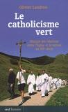 Olivier Landron - Le catholicisme vert - Histoire des relations entre l'Eglise et la nature au XXe siècle.