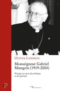 Olivier Landron - Monseigneur Gabriel Matagrin (1919-2004) - Plongée au coeur du politique et du spirituel.