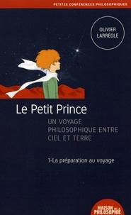 Olivier Larrègle - Le Petit Prince, un voyage philosophique entre ciel et terre - Tome 1, La préparation au voyage.