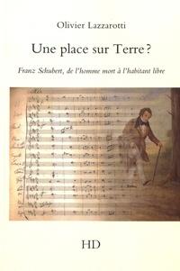 Olivier Lazzarotti - Une place sur Terre ? - Franz Schubert, de l'homme mort à l'habitant libre.