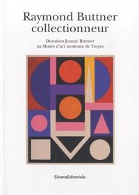 Olivier Le Bihan - Raymond Buttner collectionneur - Donation Jeanne Buttner au Musée d'art moderne de Troyes.