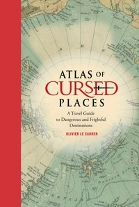Olivier Le Carrer - Atlas of Cursed Places - A Travel Guide to Dangerous and Frightful  Destinations.