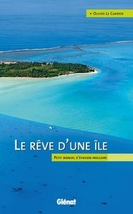 Olivier Le Carrer - Le rêve d'une île - Petit manuel d'évasion insulaire.