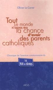 Olivier Le Carrer - Tout le monde n'a pas eu la chance d'avoir des parents catholiques - Chronique de l'aventure communautaire du 14 rue de Sèvres.