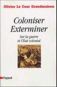 Olivier Le Cour Grandmaison - Coloniser, Exterminer - Sur la guerre et l'Etat colonial.