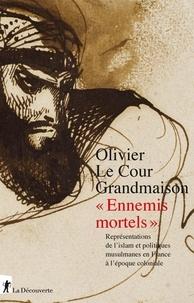 """Olivier Le Cour Grandmaison - """"Ennemis mortels"""" - Représentations de l'islam et politiques musulmanes en France à l'époque coloniale."""