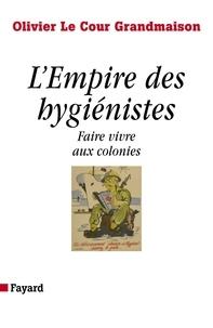 Olivier Le Cour Grandmaison - L'Empire des hygiénistes - Faire vivre aux colonies.