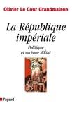 Olivier Le Cour Grandmaison - La République impériale. Politique et racisme d'état - Politique et racisme d'Etat.