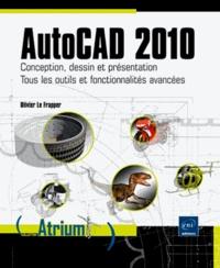 Olivier Le Frapper - AutoCad 2010 - Conception, desssin et présentation ; Tous les outils et fonctionnalités avancées.