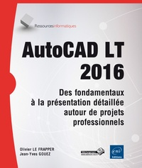 Olivier Le Frapper et Jean-Yves Gouez - AutoCAD LT 2016 - Des fondamentaux à la présentation détaillée autour de projets professionnels.
