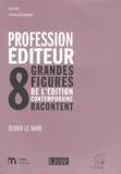 Olivier Le Naire - Profession éditeur - 8 grandes figures de l'édition contemporaine racontent.