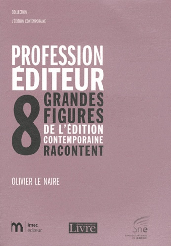 Olivier Le Naire - Profession éditeur - 8 grandes figures de l'édition contemporaine racontent.