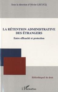 La rétention administrative des étrangers- Entre efficacité et protection - Olivier Lecucq |