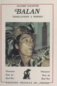 Olivier Lelièvre et Bernard Sellato - Balan - Tribulations à Bornéo.