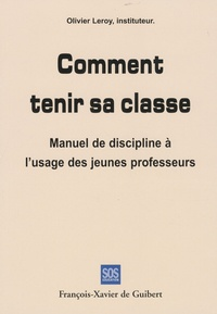 Olivier Leroy - Comment tenir sa classe - Manuel de discipline à l'usage des jeunes professeurs.