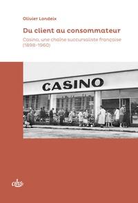 Olivier Londeix - Du client au consommateur - Casino, une chaîne succursaliste française (1898-1960).
