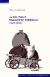 Olivier Longchamp - La politique financière fédérale (1945-1958).