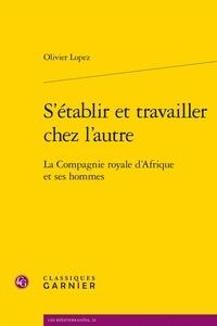 Olivier Lopez - S'établir et travailler chez l'autre - La Compagnie royale d'Afrique et ses hommes.