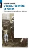 Olivier Loubes - L'école, l'identité, la nation - Une histoire d'entre-deux-France, 1914-1940.